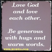 Love God and love each other. Be generous with  hugs and warm words.