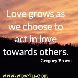 Love grows as we choose to act in love towards others. Gregory Brown