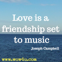 Love is a friendship set to music. Joseph Campbell