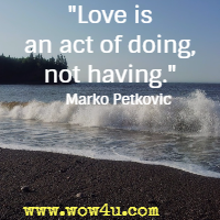Love is an act of doing, not having. Marko Petkovic
