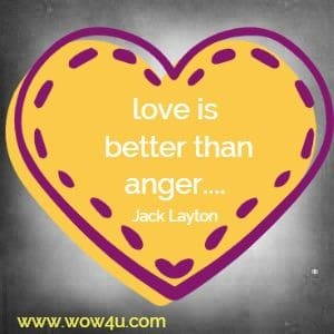 love is better than anger.... Jack Layton