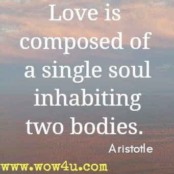 Love is composed of a single soul inhabiting two bodies. Aristotle