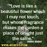 Love is like a beautiful flower which I may not touch, but whose fragrance makes the garden a place of delight just the same. Helen Keller