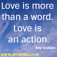 Love is more than a word. Love is an action. Roy Godwin