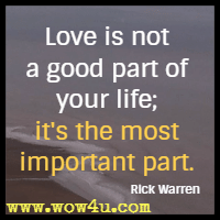 Love is not a good part of your life; it's the most important part. Rick Warren