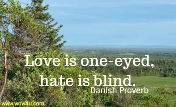 Love is one-eyed, hate is blind. Danish Proverb
