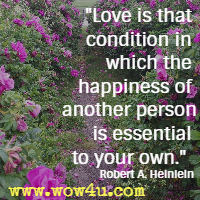 Love is that condition in which the happiness of another person is essential to your own. Robert A. Heinlein
