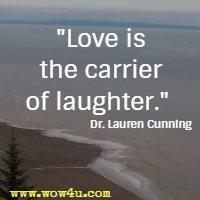 Love is the carrier of laughter.  Dr. Lauren Cunning