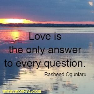 Love is the only answer to every question. Rasheed Ogunlaru
