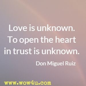 Love is unknown. To open the heart in trust is unknown. Don Miguel Ruiz