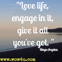 Love life, engage in it, give it all you've got. Maya Angelou