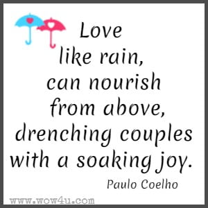 Love like rain, can nourish from above, drenching couples with a soaking joy. Paulo Coelho