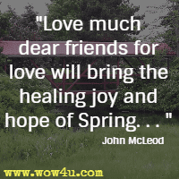 Love much dear friends for love will bring the healing joy and hope of Spring. . .  John McLeod
