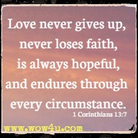 Love never gives up, never loses faith, is always hopeful, and endures through every circumstance. 1 Corinthians 13:7