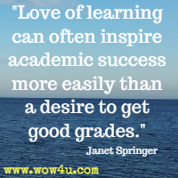 Love of learning can often inspire academic success more easily than a desire to get good grades. Janet Springer