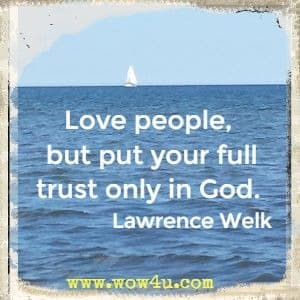 Love people, but put your full trust only in God. Lawrence Welk