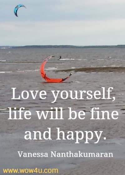 Love yourself, life will be fine and happy.    Vanessa Nanthakumaran