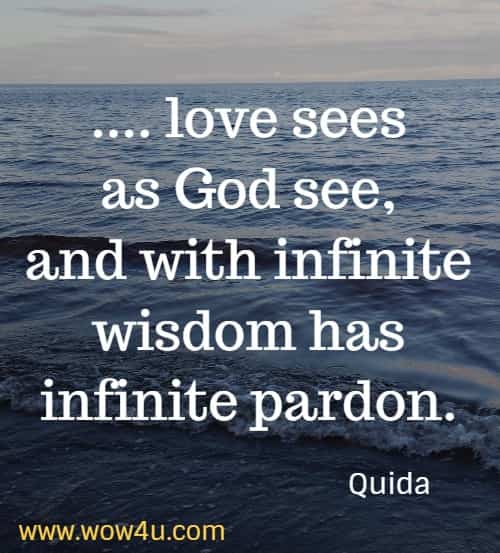 .... love sees as God see, and with infinite wisdom has infinite pardon.   Quida