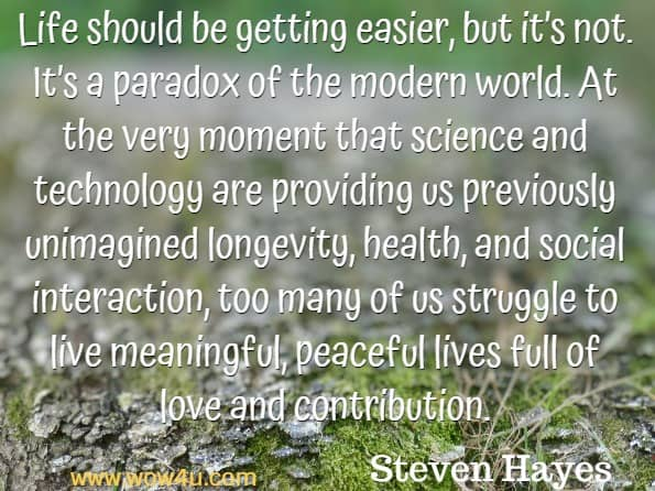 Life should be getting easier, but it's not. It's a paradox of the modern world. At the very moment that science and technology are providing us previously unimagined longevity, health, and social interaction, too many of us struggle to live meaningful, peaceful lives full of love and contribution. Steven Hayes, A Liberated Mind.