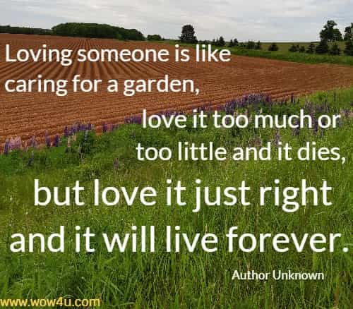 Loving someone is like caring for a garden, love it too much or too little and it dies, but love it just right and it will live forever.    Author Unknown