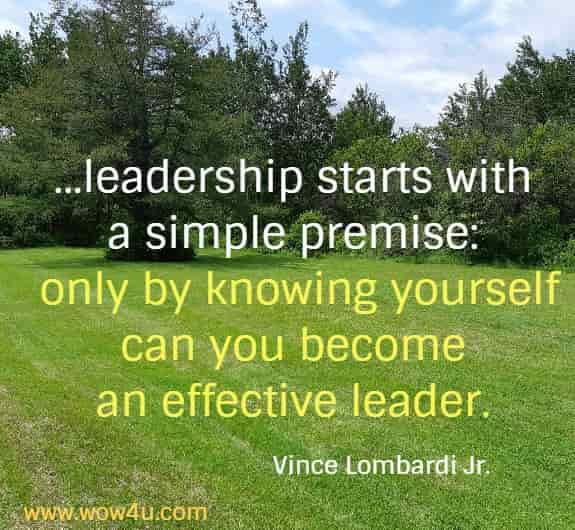 ...leadership starts with  a simple premise: only by knowing yourself can you become  an effective leader. Vince Lombardi Jr.