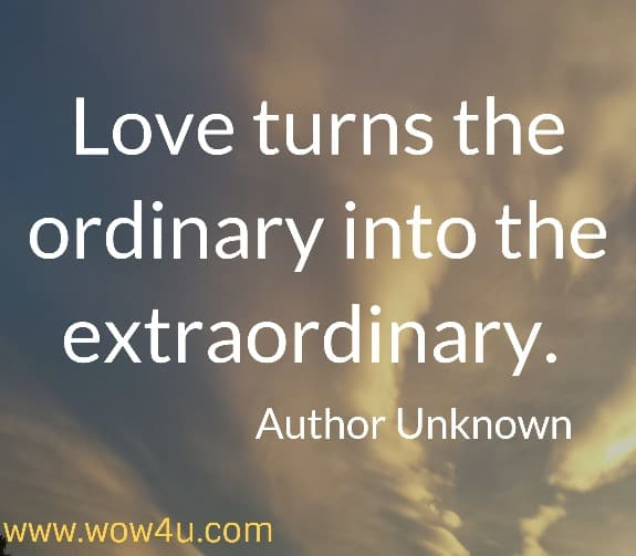 Love turns the ordinary into the extraordinary.   Author Unknown