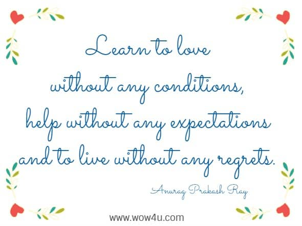 Learn to love without any conditions, help without any expectations and to live without any regrets. Anurag Prakash Ray