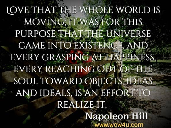 Love that the whole world is moving; it was for this purpose that the universe came into existence, and every grasping at happiness, every reaching out of the soul toward objects, ideas and ideals, is an effort to realize it.  Napoleon Hill, The prosperity Bible .