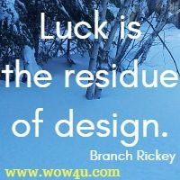 Luck is the residue of design. Branch Rickey