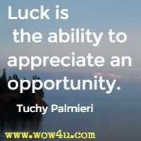 Luck is the ability to appreciate an opportunity. Tuchy Palmieri