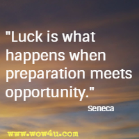 Luck is what happens when preparation meets opportunity. Seneca