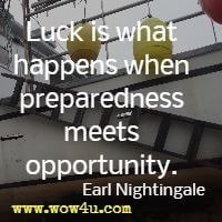 Luck is what happens when preparedness meets opportunity.  Earl Nightingale