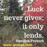 Luck never gives; it only lends. Swedish Proverb