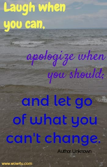 Laugh when you can, apologize when you should; and let go  of what you can't change. Author Unknown