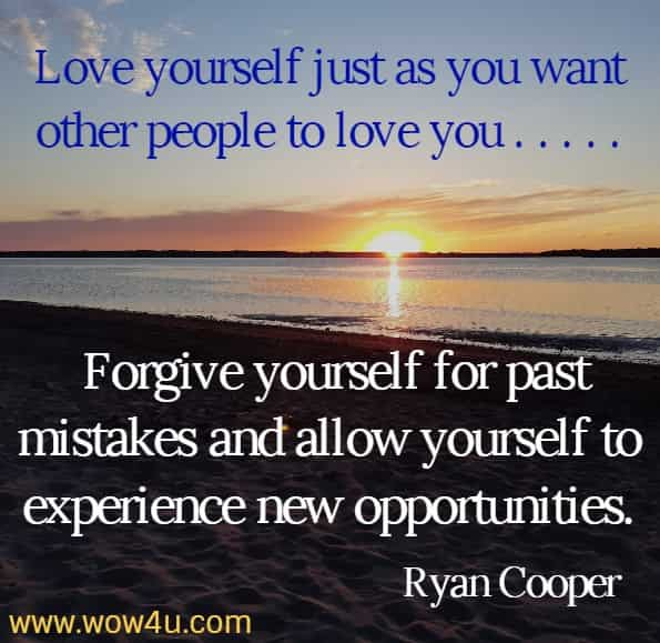 Love yourself just as you want other people to love you . . . . . Forgive yourself for past mistakes and allow yourself to experience new opportunities. Ryan Cooper