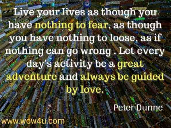 Live your lives as though you have nothing to fear, as though you have nothing to loose, as if nothing can go wrong . Let every day's activity be a great adventure and always be guided by love. Peter Dunne