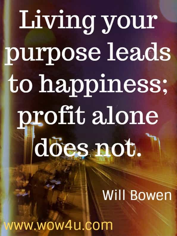 Living your purpose leads to happiness; profit alone does not. Happy This Year by Will Bowen.  Happiness Quotes.