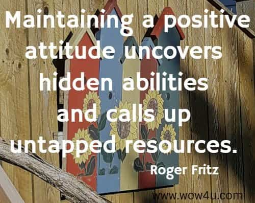 Maintaining a positive attitude uncovers hidden abilities and calls  up untapped resources. Roger Fritz