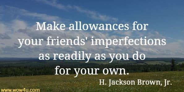 Make allowances for your friends' imperfections as readily as you do for your own.  H. Jackson Brown, Jr.