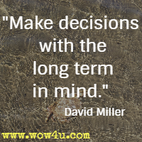Make decisions with the long term in mind. David Miller