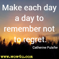 Make each day a day to remember not to regret. Catherine Pulsifer