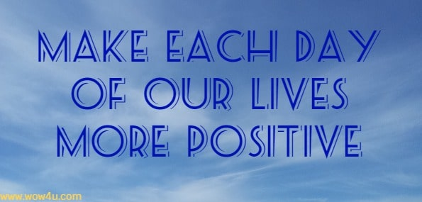 make each day of our lives more positive