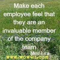 Make each employee feel that they are an invaluable member of the  company team. Meir Liraz