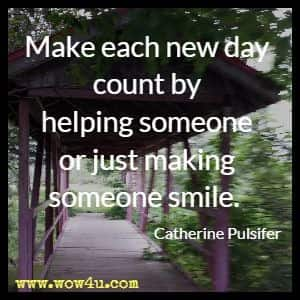 Make each new day count by helping someone or just making someone smile. Catherine Pulsifer