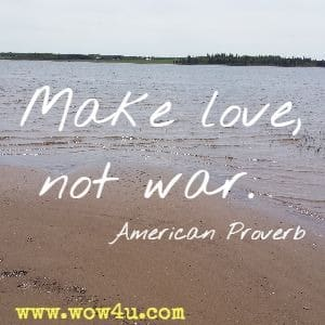Make love, not war. American Proverb