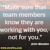 Make sure that team members know they are working with you, not for you. John Wooden