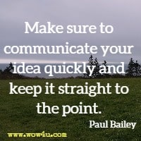 Make sure to communicate your idea quickly and keep it straight to the point. Paul Bailey