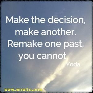 Make the decision, make another. Remake one past, you cannot.   Yoda
