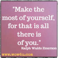 Make the most of yourself, for that is all there is of you.  Ralph Waldo Emerson
