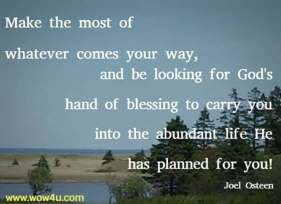 Make the most of whatever comes your way, and be looking for God's hand of blessing to carry you into the abundant life He has planned for you! Joel Osteen